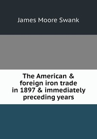 The American & foreign iron trade in 1897 & immediately preceding years, James Moore Swank обложка-превью