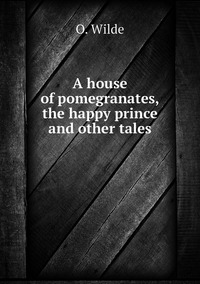 A house of pomegranates, the happy prince and other tales, Оскар Уайльд обложка-превью