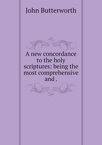 A new concordance to the holy scriptures: being the most comprehensive and ., John Butterworth обложка-превью