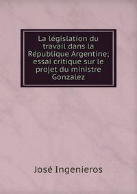 La législation du travail dans la République Argentine; essai critique sur le projet du ministre Gonzalez, Jose Ingenieros обложка-превью