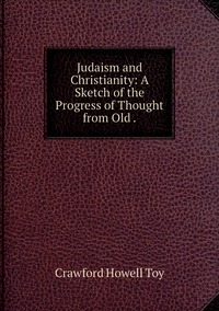 Judaism and Christianity: A Sketch of the Progress of Thought from Old ., Crawford Howell Toy обложка-превью