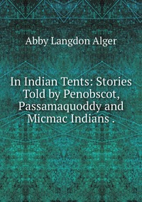 In Indian Tents: Stories Told by Penobscot, Passamaquoddy and Micmac Indians ., Abby Langdon Alger обложка-превью