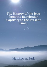Книга под заказ: «The History of the Jews from the Babylonian Captivity to the Present Time .»