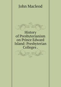 Книга под заказ: «History of Presbyterianism on Prince Edward Island: Presbyterian Colleges .»