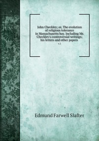 John Checkley; or, The evolution of religious tolerance in Massachusetts bay. Including Mr. Checkley's controversial writings; his letters and other papers : v.1, Edmund Farwell Slafter обложка-превью