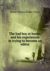 The bad boy at home: and his experiences in trying to become an editor, Metta Victoria Fuller Victor обложка-превью