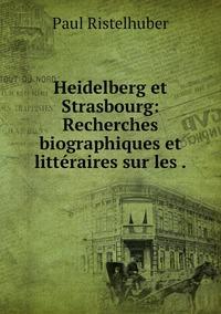 Heidelberg et Strasbourg: Recherches biographiques et littéraires sur les ., Paul Ristelhuber обложка-превью