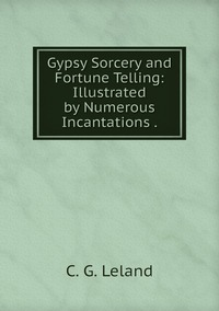 Gypsy Sorcery and Fortune Telling: Illustrated by Numerous Incantations ., C. G. Leland обложка-превью