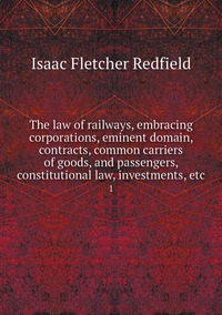 The law of railways, embracing corporations, eminent domain, contracts, common carriers of goods, and passengers, constitutional law, investments, etc.: 1, Isaac Fletcher Redfield обложка-превью