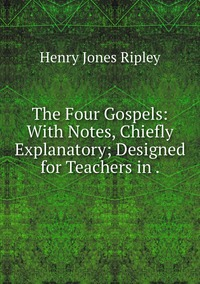 The Four Gospels: With Notes, Chiefly Explanatory; Designed for Teachers in ., Henry Jones Ripley обложка-превью