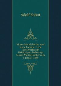 Moses Mendelssohn und seine Familie : eine Festschrift zum 100jährigen Todestage Moses Mendelssohn's am 4. Januar 1886, Adolf Kohut обложка-превью