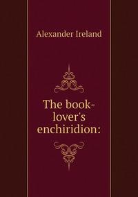 The book-lover's enchiridion:, Alexander Ireland обложка-превью