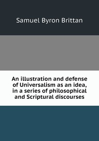 An illustration and defense of Universalism as an idea, in a series of philosophical and Scriptural discourses, Samuel Byron Brittan обложка-превью
