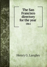 The San Francisco directory for the year : 1861, Henry G. Langley обложка-превью