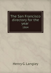 The San Francisco directory for the year : 1864, Henry G. Langley обложка-превью
