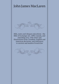 Bills, notes and cheques microform : the Bills of Exchange Act, 1890, Canada, and amending acts, with notes and illustrations from Canadian, English and American decisions, and references to ancient and modern French law, John James MacLaren обложка-превью