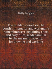 The builder's jewel, or The youth's instructor and workman's remembrancer: explaining short and easy rules, made familiar to the meanest capacity, for drawing and working, Batty Langley обложка-превью
