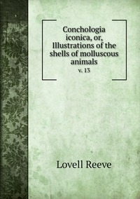 Conchologia iconica, or, Illustrations of the shells of molluscous animals: v. 13, Lovell Reeve обложка-превью