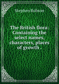 The British flora: Containing the select names, characters, places of growth ., Stephen Robson обложка-превью