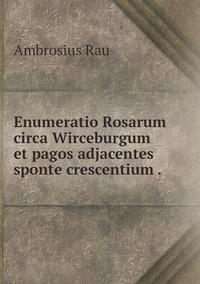 Enumeratio Rosarum circa Wirceburgum et pagos adjacentes sponte crescentium ., Ambrosius Rau обложка-превью