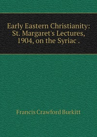 Early Eastern Christianity: St. Margaret's Lectures, 1904, on the Syriac ., Francis Crawford Burkitt обложка-превью