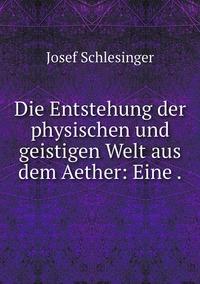 Die Entstehung der physischen und geistigen Welt aus dem Aether: Eine ., Josef Schlesinger обложка-превью