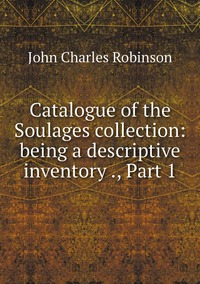 Catalogue of the Soulages collection: being a descriptive inventory ., Part 1, John Charles Robinson обложка-превью