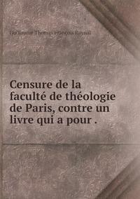 Censure de la faculté de théologie de Paris, contre un livre qui a pour ., Guillaume Thomas Francois Raynal обложка-превью