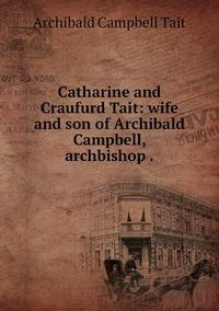 Catharine and Craufurd Tait: wife and son of Archibald Campbell, archbishop ., Archibald Campbell Tait обложка-превью