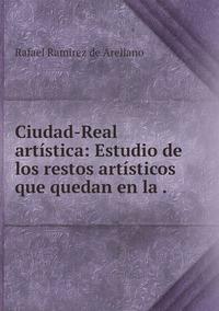 Ciudad-Real artística: Estudio de los restos artísticos que quedan en la ., Rafael Ramirez de Arellano обложка-превью