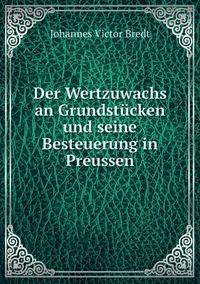 Der Wertzuwachs an Grundstücken und seine Besteuerung in Preussen, Johannes Victor Bredt обложка-превью