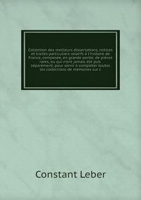 Collection des meilleurs dissertations, notices et traités particuliers relatifs à l'histoire de France, composée, en grande partie, de pièces rares, ou qui n'ont jamais été pub. séparément; pour servir à compléter toutes les collections de mémoires sur c, Constant Leber обложка-превью