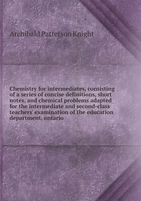 Chemistry for intermediates, consisting of a series of concise definitions, short notes, and chemical problems adapted for the intermediate and second-class teachers' examination of the education department, ontario, Archibald Patterson Knight обложка-превью