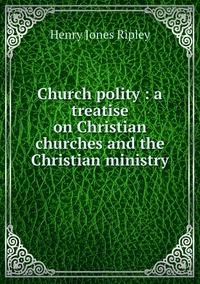 Church polity : a treatise on Christian churches and the Christian ministry, Henry Jones Ripley обложка-превью