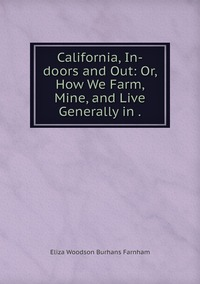 California, In-doors and Out: Or, How We Farm, Mine, and Live Generally in ., Eliza Woodson Burhans Farnham обложка-превью