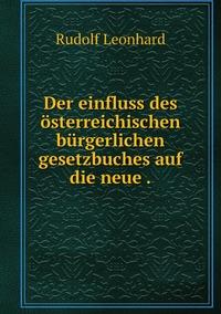 Der einfluss des österreichischen bürgerlichen gesetzbuches auf die neue ., Rudolf Leonhard обложка-превью