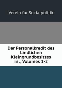 Der Personalkredit des ländlichen Kleingrundbesitzes in ., Volumes 1-2, Verein fur Socialpolitik обложка-превью