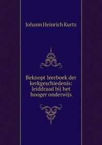 Beknopt leerboek der kerkgeschiedenis: leiddraad bij het hooger onderwijs, J. H. Kurtz обложка-превью
