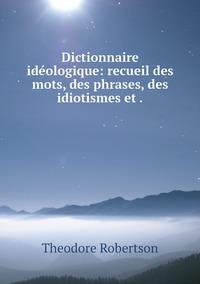 Dictionnaire idéologique: recueil des mots, des phrases, des idiotismes et ., Theodore Robertson обложка-превью