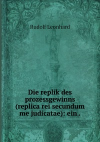 Die replik des prozessgewinns (replica rei secundum me judicatae): ein ., Rudolf Leonhard обложка-превью