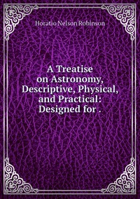 A Treatise on Astronomy, Descriptive, Physical, and Practical: Designed for ., Horatio N. Robinson обложка-превью
