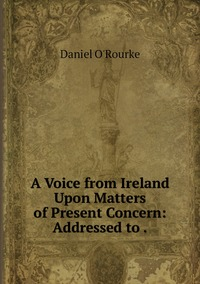 Книга под заказ: «A Voice from Ireland Upon Matters of Present Concern: Addressed to .»
