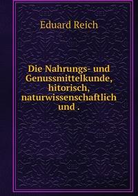 Die Nahrungs- und Genussmittelkunde, hitorisch, naturwissenschaftlich und ., Eduard Reich обложка-превью