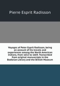 Voyages of Peter Esprit Radisson, being an account of his travels and experiences among the North American Indians, from 1652 to 1684. Transcribed from original manuscripts in the Bodleian Library and the British Museum, Pierre Esprit Radisson обложка-превью