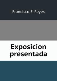 Exposicion presentada, Francisco E. Reyes обложка-превью