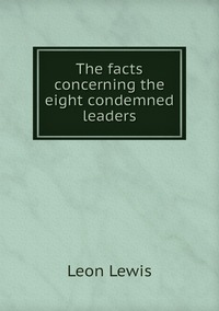 The facts concerning the eight condemned leaders, Leon Lewis обложка-превью
