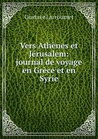 Vers Athènes et Jérusalem: journal de voyage en Grèce et en Syrie, Gustave Larroumet обложка-превью