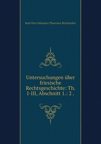 Untersuchungen über friesische Rechtsgeschichte: Th. I-III, Abschnitt 1.: 2 ., Karl Otto Johannes Theresius Richthofen обложка-превью