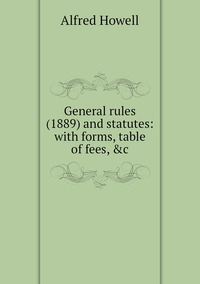 General rules (1889) and statutes: with forms, table of fees, &c, Alfred Howell обложка-превью