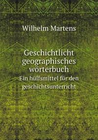 Geschichtlicht-geographisches wörterbuch. Ein hülfsmittel für den geschichtsunterricht, Wilhelm Martens обложка-превью